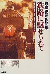 竹島紀元作品集 鉄路に魅せられて―鉄道誌編集長 汽車に憑かれた青春の軌跡