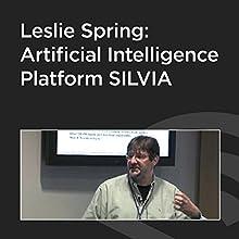 Leslie Spring: Artificial Intelligence Platform SILVIA Speech by Leslie Spring Narrated by Leslie Spring