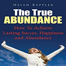 The True Abundance: How to Achieve Lasting Success, Happiness and Abundance (       UNABRIDGED) by Helen Keppler Narrated by Brandon Stevens