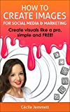 img - for How to Create Images for Social Media & Marketing: Create Visuals Like a Pro, Simple and FREE! (Social Media Marketing - Graphic Design Free - Web Marketing) book / textbook / text book
