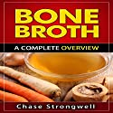 Bone Broth: A Complete Overview Audiobook by Chase Strongwell Narrated by Kris Keppeler