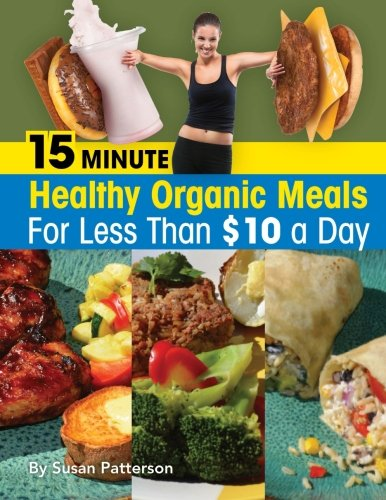 15 Minute Healthy, Organic Meals for Less Than $10 a Day by Susan Patterson
