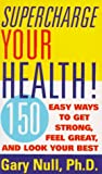 Supercharge Your Health: 150 Easy Ways to Get Strong, Feel Great, and Look Your Best (0062734695) by Null, Gary