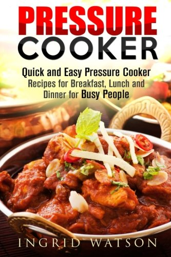 Pressure Cooker: Quick and Easy Pressure Cooker Recipes for Breakfast, Lunch and Dinner for Busy People by Ingrid Watson