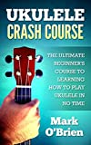 Ukulele: Crash Course - The Ultimate Beginner's Course to Learning How to Play Ukulele In No Time (Includes Tons of Practice Pieces Inside!)