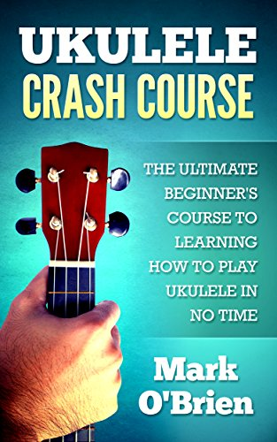Ukulele: Crash Course - The Ultimate Beginner's Course to Learning How to Play Ukulele In No Time (Includes Tons of Practice Pieces Inside!) - Mark O'Brien
