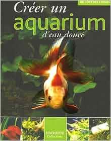 creer un aquarium d eau douce 9782846344326 books