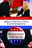 img - for Branding the Candidate: Marketing Strategies to Win Your Vote (Praeger Studies in Political Communication) book / textbook / text book