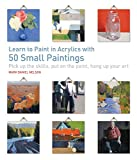 Learn to Paint in Acrylics with 50 Small Paintings: Pick up the skills Put on the paint Hang up your art
