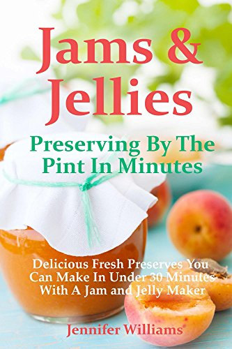 Jams and Jellies: Preserving By The Pint In Minutes: Delicious Fresh Preserves You Can Make In Under 30 Minutes With A Jam and Jelly Maker | freekindlefinds.blogspot.com