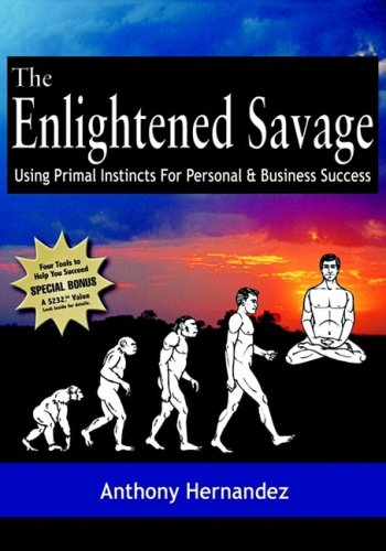 The Enlightened Savage: Using Primal Instincts for Personal & Business Success
