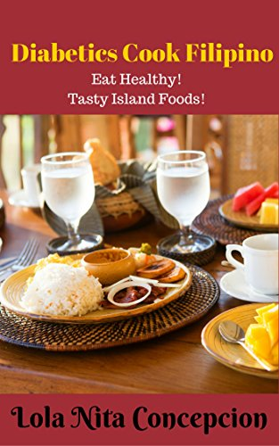 Diabetics Cook Filipino: Eat Healthy! Tasty Island Foods(Filipino Cooking: 101 for beginners, Basic Filipino Recipes, Filipino Cooking, Filipino Food Grocery, Filipino Meals, Filipino Recipes) by Lola Nita Concepcion
