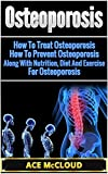 Osteoporosis: How To Treat Osteoporosis- How To Prevent Osteoporosis- Along With Nutrition, Diet And Exercise For Osteoporosis (Osteoporosis Treatment, ... for Osteoporosis, Osteoporosis Diet)