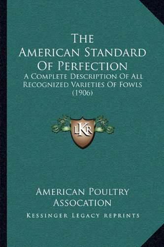 The American Standard of Perfection: A Complete Description of All Recognized Varieties of Fowls (1906)