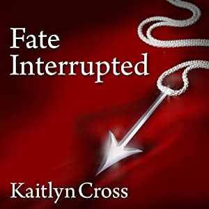 Fate Interrupted: Fate Interrupted Series, Book 1 | [Kaitlyn Cross]