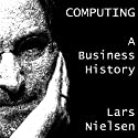 Computing: A Business History (       UNABRIDGED) by Lars Nielsen Narrated by Smokey Rivers