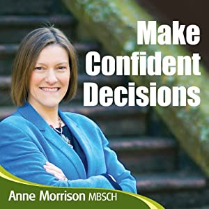 Make Confident Decisions: Feel More Comfortable with the Choices and Decisions You Make | [Anne Morrison]