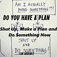 Do You Have a Plan? Shut Up, Make a Plan, and Do Something Now: Self Improvement & Habits, Volume 1 (       UNABRIDGED) by Can Akdeniz Narrated by Saethon Williams