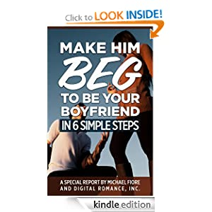 Make Him Beg To Be Your Boyfriend In 6 Simple Steps [Kindle Edition]