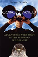Going Wild: Adventures with Birds in the Suburban Wilderness