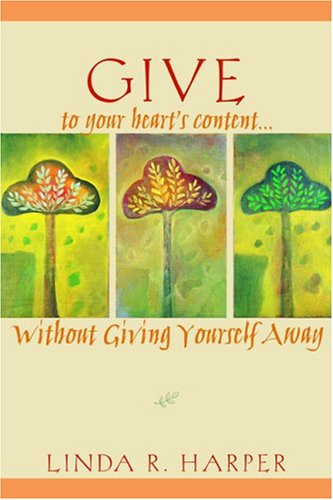 Give to Your Heart's Content: Without Giving Yourself Away, Linda R. Harper Ph.D.