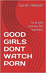 GOOD GIRLS DONT WATCH PORN: 10 erotic stories for women.