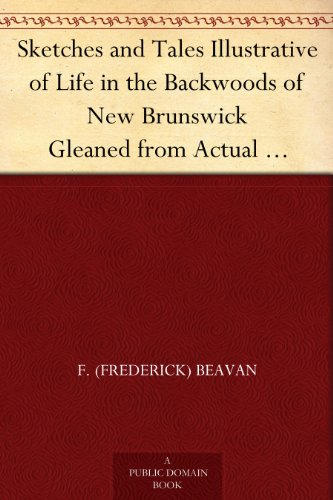 Sketches and Tales Illustrative of Life in the Backwoods of New Brunswick Gleaned from Actual Observation and Experience During a Residence Of Seven Years in That Interesting Colony PDF