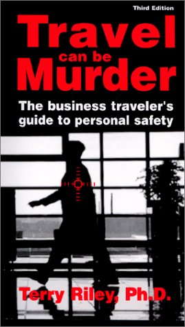 Travel Can Be Murder : The Business Traveler's Guide to Personal Safety (Third Edition)