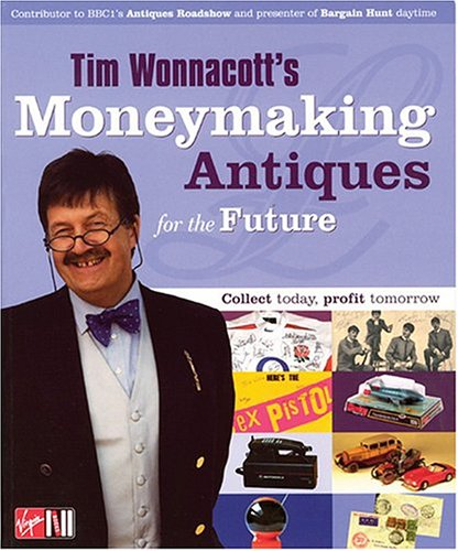 Tim Wonnacott's Moneymaking Antiques for the Future: Collect Today, Profit Tomorrow