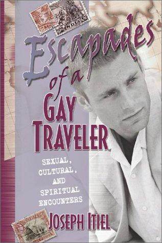 Escapades of a Gay Traveler: Sexual, Cultural, and Spiritual Encounters