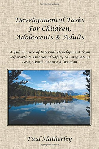 Developmental Tasks For Children, Adolescents & Adults: A Full Picture Of Internal Development From Self-Worth & Emotional Safety To Integrating Love, Truth, Beauty & Wisdom front-877970