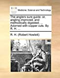 img - for The anglers sure guide: or, angling improved, and methodically digested; ... Adorned with copper cuts. By R. H. ... by R. H. (Robert Howlett) (2010-05-29) book / textbook / text book