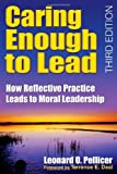 img - for By Leonard O. Pellicer - Caring Enough to Lead: How Reflective Practice Leads to Moral Leadership: 3rd (third) Edition book / textbook / text book