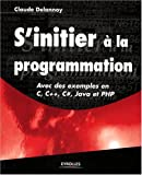 S'initier  la programmation : Avec des exemples en C, C++, C#, Java et PHP