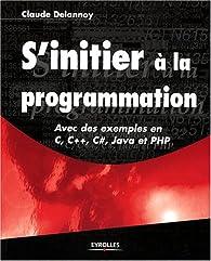 S'initier à la programmation : Avec des exemples en C, C++, C#, Java et PHP par Claude Delannoy