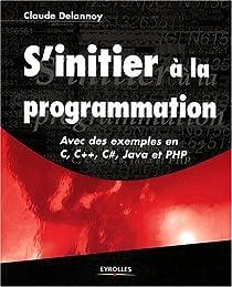 S'initier � la programmation : Avec des exemples en C, C++, C#, Java et PHP par Delannoy
