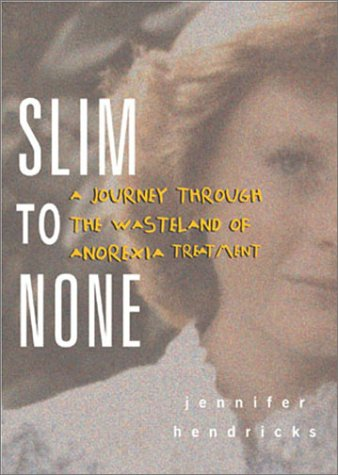 Slim to None : A Journey Through the Wasteland of Anorexia Treatment, Jennifer Hendricks