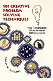 101 Creative Problem Solving Techniques: The Handbook of New Ideas for Business