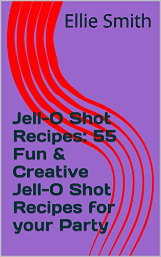 Jello Shot Recipes: 55 Fun & Creative Jello Shot Recipes for your Party by Ellie Smith