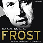 Frost: That Was the Life That Was: The Authorised Biography | Neil Hegarty