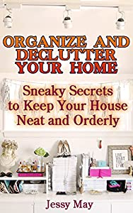 Organize And Declutter Your Home: Sneaky Secrets To Keep Your House Neat And Orderly: ( DIY Declutter and Organize, DIY Projects) (Home Improvement, Speed Cleaning, DIY, Remodeling & Renovation)