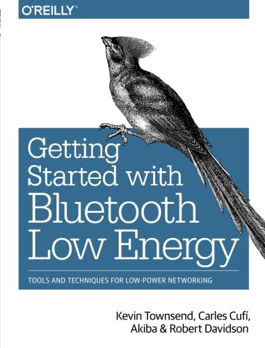 Getting Started with Bluetooth Low Energy: Tools and Techniques for Low-Power Networking, by Kevin Townsend, Carles Cufí, Akiba, Ro
