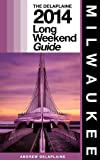 Milwaukee - The Delaplaine 2014 Long Weekend Guide (Long Weekend Guides)