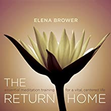 The Return Home: Essential Meditation Training for a Vital, Centered Life Speech by Elena Brower Narrated by Elena Brower