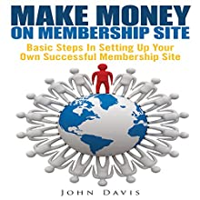 Make Money on Membership Site: Basic Steps in Setting up Your Own Successful Membership Site (       UNABRIDGED) by John Davis Narrated by Troy McElfresh