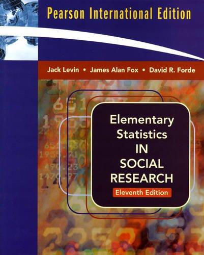 Elementary Statistics in Social Research, Jack Levin, James Alan Fox, David R. Forde