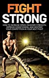 Fight Strong: How to Increase your Speed Maximize Strength and Improve your Conditioning and Destroy your Competition in your Next Fight (MMA, UFC, Mixed Martial Arts, Martial Arts, Fight)