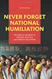 Never Forget National Humiliation: Historical Memory in Chinese Politics and Foreign Relations (Contemporary Asia in the World)