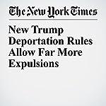New Trump Deportation Rules Allow Far More Expulsions   Ron Nixon,Michael D. Shear