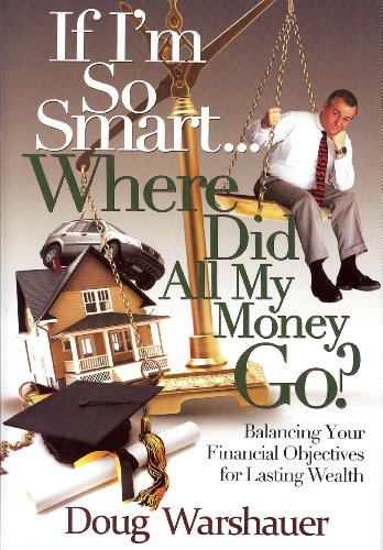 If I'm So Smart Where Did All My Money Go: Balancing Your Financial Objectives for Lasting Wealth